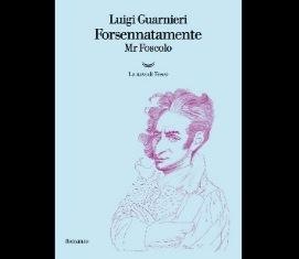 "LUIGI GUARNIERI RACCONTA ""FORSENNATAMENTE MR. FOSCOLO"""