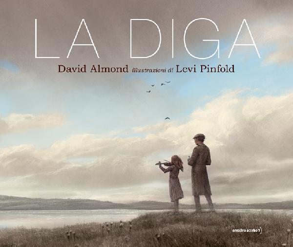"""""""LA DIGA"""": ORECCHIO ACERBO PUBBLICA IN ITALIA IL LIBRO PER RAGAZZI DI DAVID ALMOND CON LE ILLUSTRAZIONI DI LEVI PINFOLD"""
