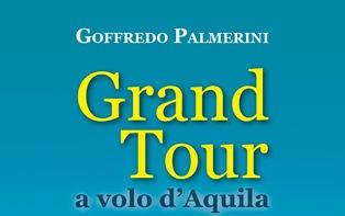 """""""GRAN TOUR A VOLO D'AQUILA"""": GOFFREDO PALMERINI PRESENTA IL SUO ULTIMO LIBRO A PESCARA"""