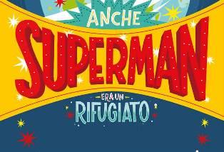 ANCHE SUPERMAN ERA UN RIFUGIATO: STORIE VERE DI CORAGGIO PER UN MONDO MIGLIORE