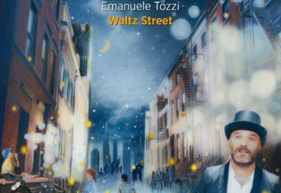 Waltz Street: l'incantesimo di un italiano a NY nell'ultimo album di Emanuele Tozzi - di Lenni Lippi