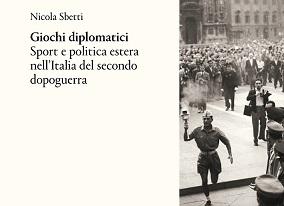 """""""GIOCHI DIPLOMATICI. SPORT E POLITICA ESTERA NELL'ITALIA DEL SECONDO DOPOGUERRA"""": IL LIBRO DI NICOLA SBETTI"""