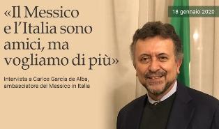 IL MESSICO E L'ITALIA SONO AMICI MA VOGLIAMO DI PIÙ: INTERVISTA ALL'AMBASCIATORE CARLOS GARCÍA DE ALBA – di Massimo Barzizza