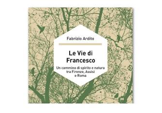 """""""LE VIE DI FRANCESCO"""": UN CAMMINO DI SPIRITO E NATURA NEL LIBRO DI FABRIZIO ARDITO"""