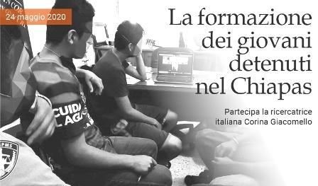 LA RICERCATRICE ITALIANA CORINA GIACOMELLO NEL PROGETTO DI FORMAZIONE DEI GIOVANI DETENUTI NEL CHIAPAS