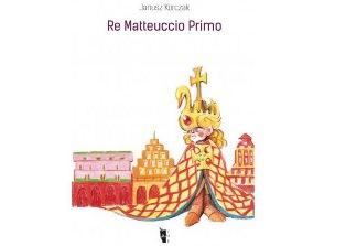 RE MATTEUCCIO PRIMO: PRIMA EDIZIONE INTEGRALE IN ITALIANO DEL GRANDE CLASSICO DELLA LETTERATURA D'INFANZIA POLACCA – di Laura Pillon