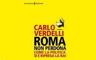 """ROMA NON PERDONA. COME LA POLITICA SI È RIPRESA LA RAI: IL LIBRO DI CARLO VERDELLI ALLA """"DANTE"""" DI ROMA"""
