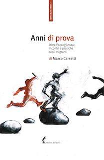 """""""ANNI DI PROVA. OLTRE L'ACCOGLIENZA: INCONTRI E PRATICHE CON I MIGRANTI"""": IL LIBRO DI MARCO CARSETTI"""