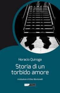 """""""STORIA DI UN TORBIDO AMORE"""": IL LIBRO DI HORACIO QUIROGA ALL'IILA"""